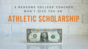3 Reasons College Coaches Won't Give You An Athletic Scholarship