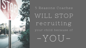 5 Reasons college coaches will stop recruiting your child becase of you